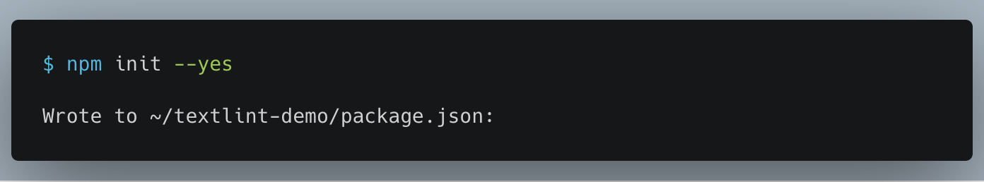 "$ npm init --yes Wrote to ~/textlint-demo/package.json:  {   ""name"": ""textlint-demo"",   ""version"": ""1.0.0"" }"
